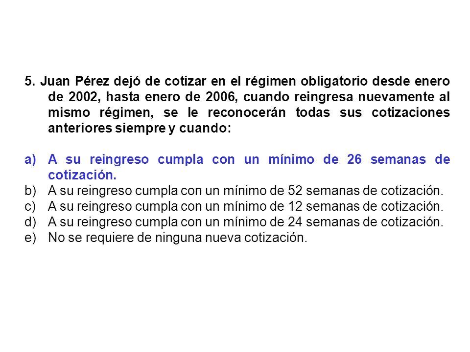 5. Juan Pérez dejó de cotizar en el régimen obligatorio desde enero de 2002, hasta enero de 2006, cuando reingresa nuevamente al mismo régimen, se le reconocerán todas sus cotizaciones anteriores siempre y cuando: