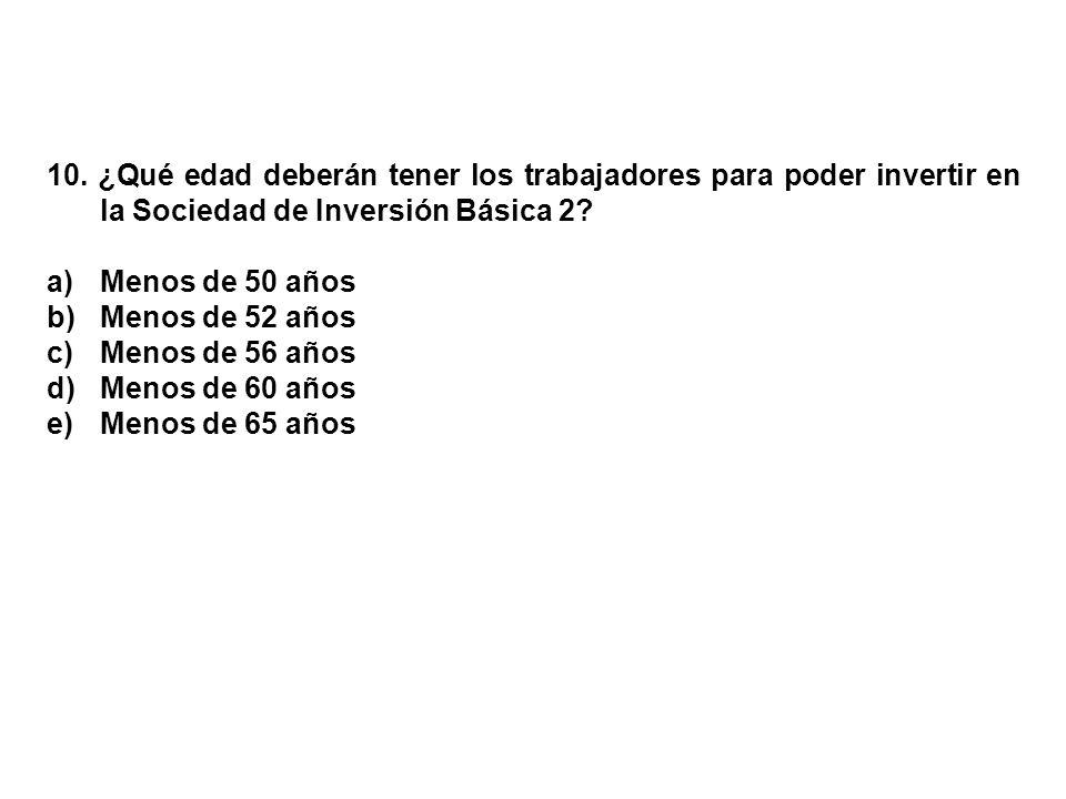 10. ¿Qué edad deberán tener los trabajadores para poder invertir en la Sociedad de Inversión Básica 2