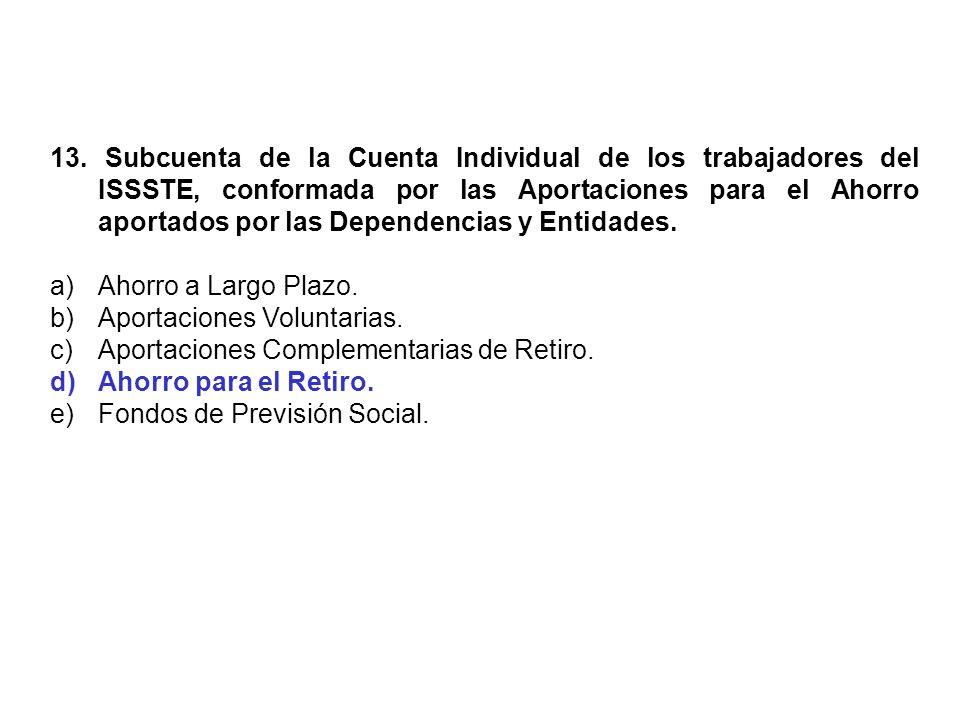 13. Subcuenta de la Cuenta Individual de los trabajadores del ISSSTE, conformada por las Aportaciones para el Ahorro aportados por las Dependencias y Entidades.