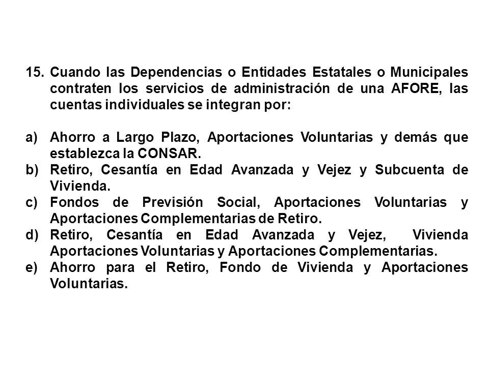 15. Cuando las Dependencias o Entidades Estatales o Municipales contraten los servicios de administración de una AFORE, las cuentas individuales se integran por: