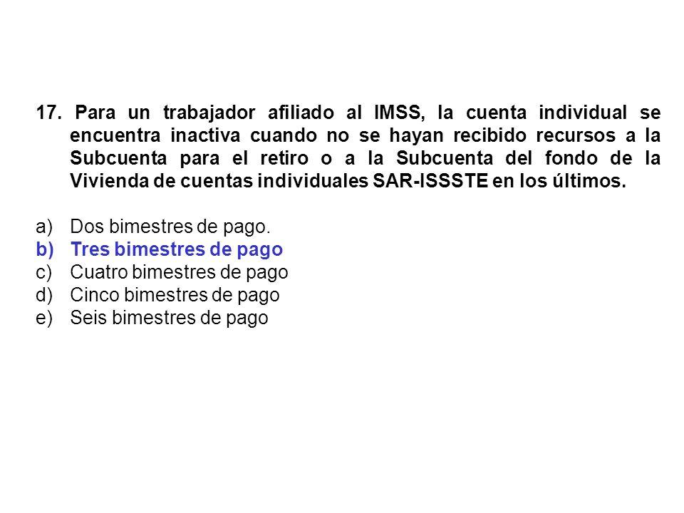 17. Para un trabajador afiliado al IMSS, la cuenta individual se encuentra inactiva cuando no se hayan recibido recursos a la Subcuenta para el retiro o a la Subcuenta del fondo de la Vivienda de cuentas individuales SAR-ISSSTE en los últimos.