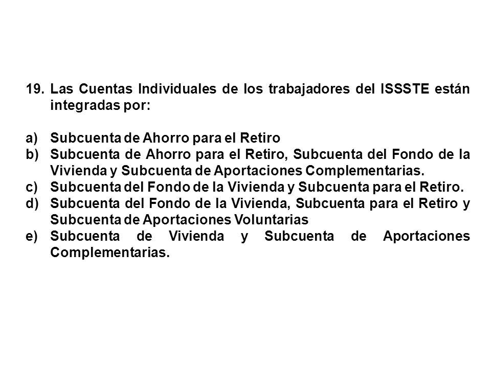 19. Las Cuentas Individuales de los trabajadores del ISSSTE están integradas por: