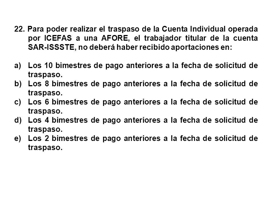 22. Para poder realizar el traspaso de la Cuenta Individual operada por ICEFAS a una AFORE, el trabajador titular de la cuenta SAR-ISSSTE, no deberá haber recibido aportaciones en: