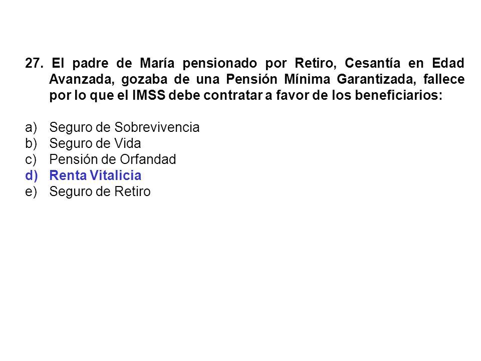 27. El padre de María pensionado por Retiro, Cesantía en Edad Avanzada, gozaba de una Pensión Mínima Garantizada, fallece por lo que el IMSS debe contratar a favor de los beneficiarios: