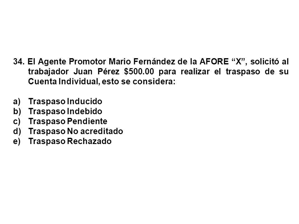 34. El Agente Promotor Mario Fernández de la AFORE X , solicitó al trabajador Juan Pérez $500.00 para realizar el traspaso de su Cuenta Individual, esto se considera: