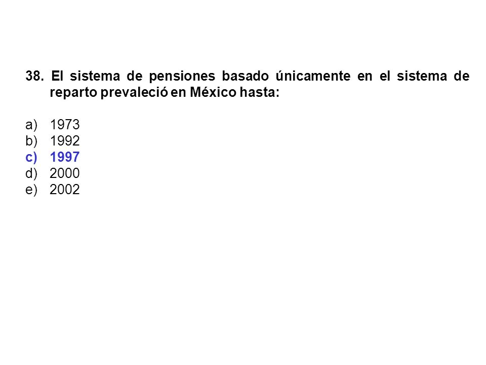 38. El sistema de pensiones basado únicamente en el sistema de reparto prevaleció en México hasta:
