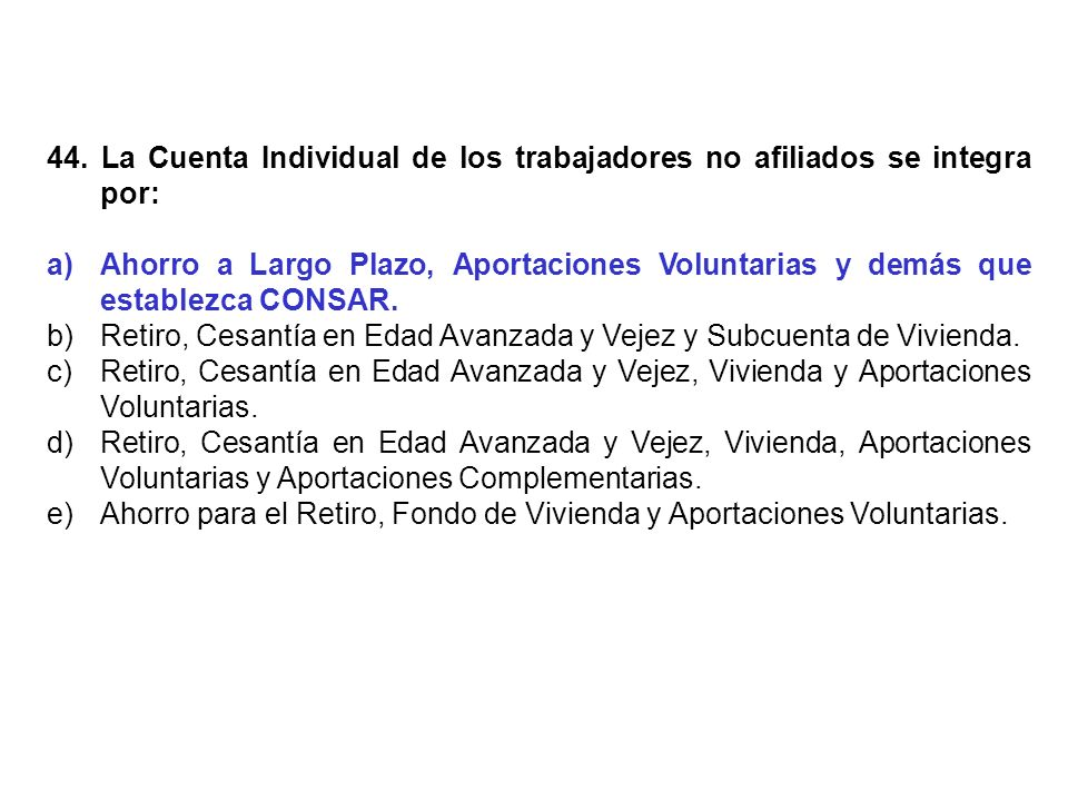 44. La Cuenta Individual de los trabajadores no afiliados se integra por: