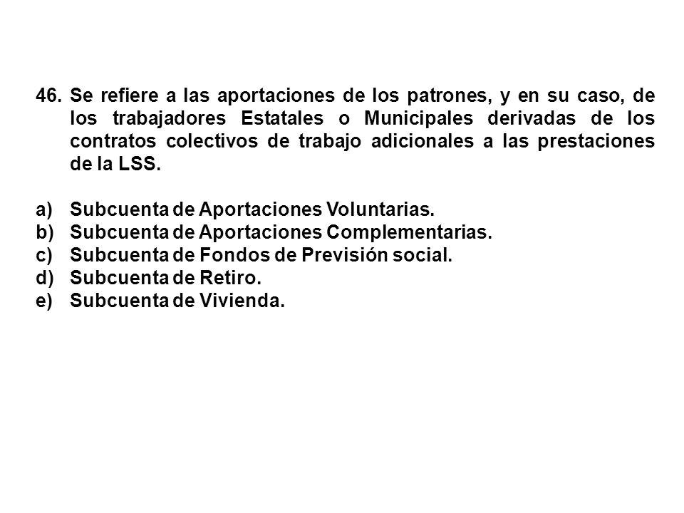 46. Se refiere a las aportaciones de los patrones, y en su caso, de los trabajadores Estatales o Municipales derivadas de los contratos colectivos de trabajo adicionales a las prestaciones de la LSS.