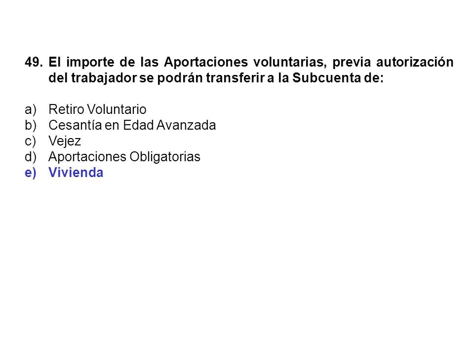 49. El importe de las Aportaciones voluntarias, previa autorización del trabajador se podrán transferir a la Subcuenta de: