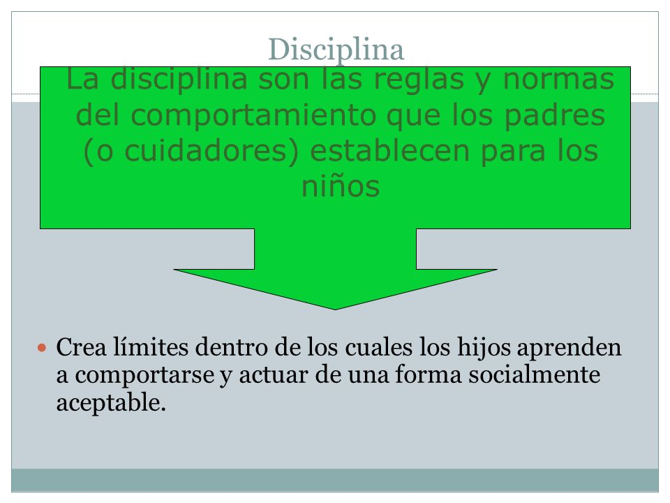 Disciplina La disciplina son las reglas y normas del comportamiento que los padres (o cuidadores) establecen para los niños.