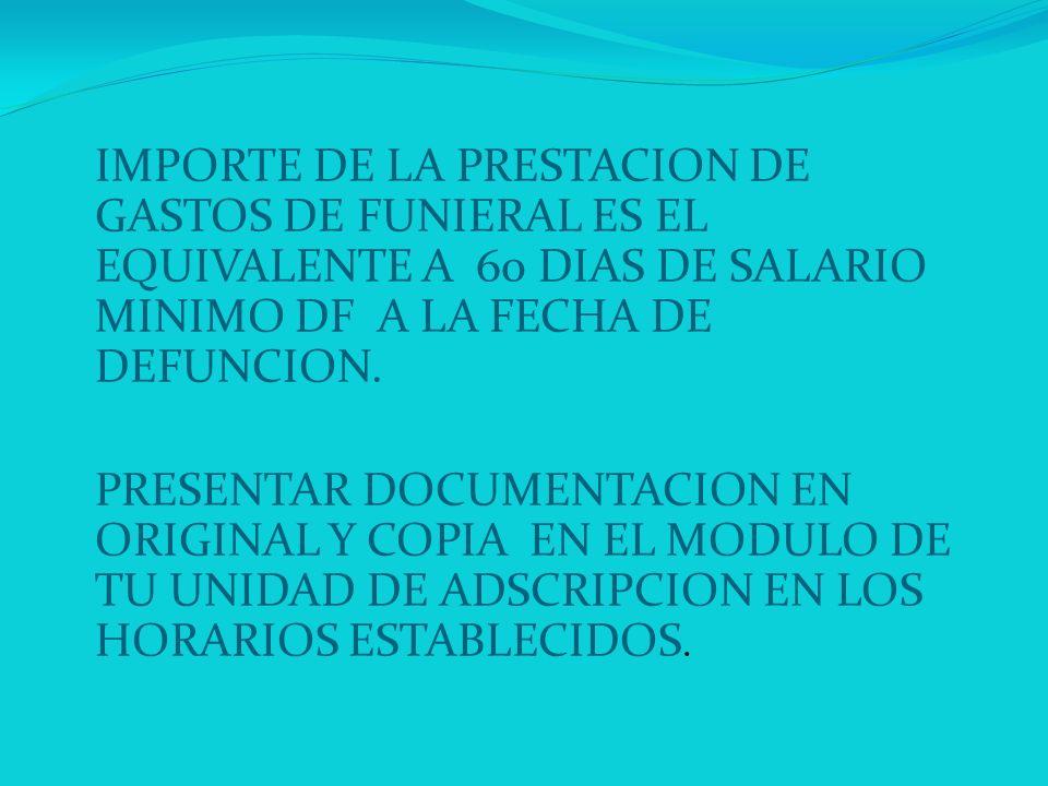 IMPORTE DE LA PRESTACION DE GASTOS DE FUNIERAL ES EL EQUIVALENTE A 60 DIAS DE SALARIO MINIMO DF A LA FECHA DE DEFUNCION.