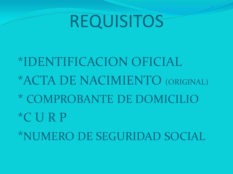 REQUISITOS *IDENTIFICACION OFICIAL *ACTA DE NACIMIENTO (ORIGINAL)