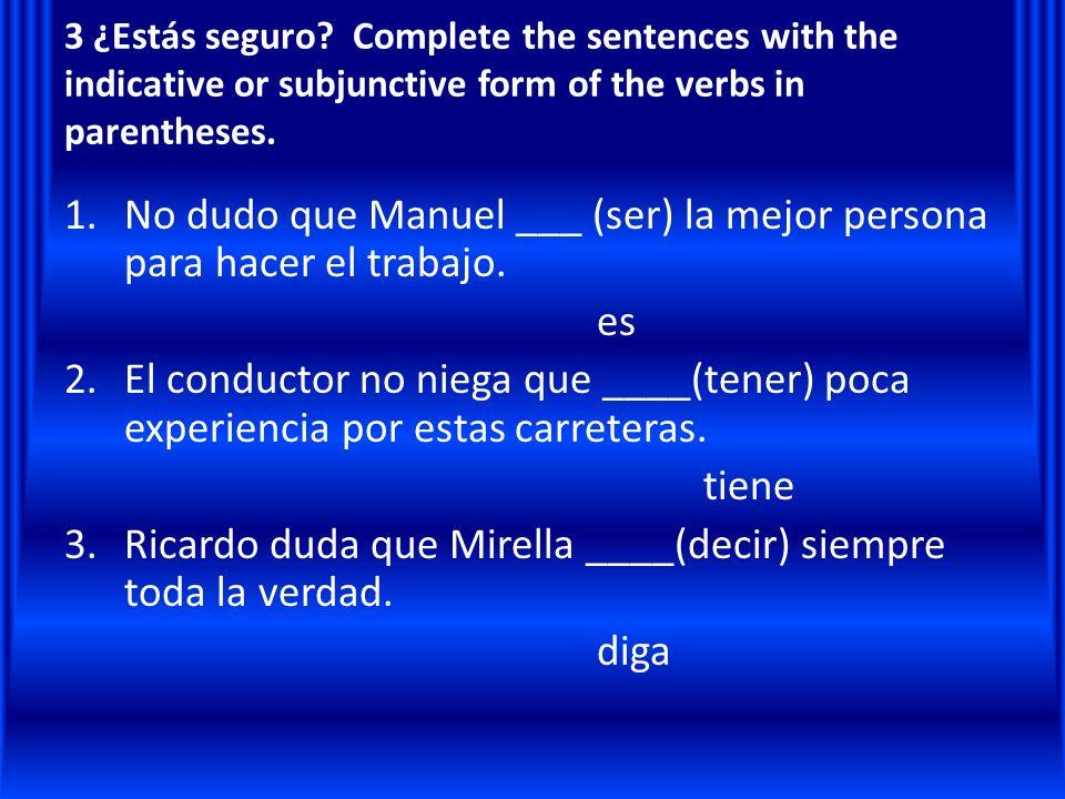 No dudo que Manuel ___ (ser) la mejor persona para hacer el trabajo.