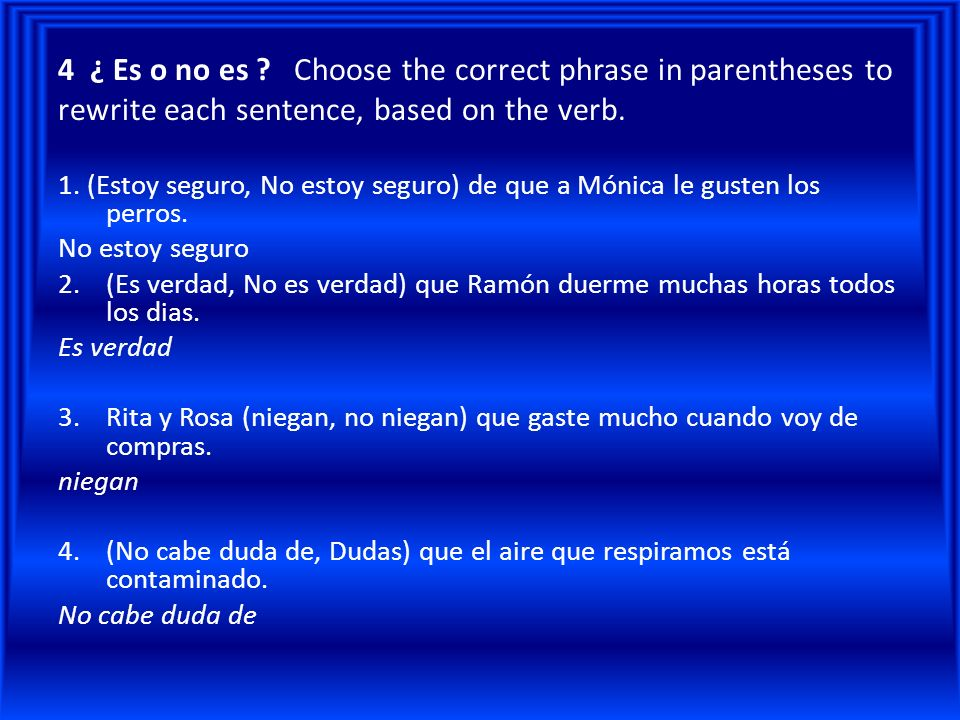 4 ¿ Es o no es Choose the correct phrase in parentheses to rewrite each sentence, based on the verb.