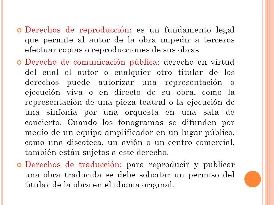 Derechos de reproducción: es un fundamento legal que permite al autor de la obra impedir a terceros efectuar copias o reproducciones de sus obras.