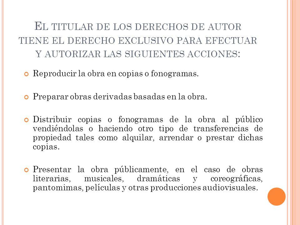 El titular de los derechos de autor tiene el derecho exclusivo para efectuar y autorizar las siguientes acciones: