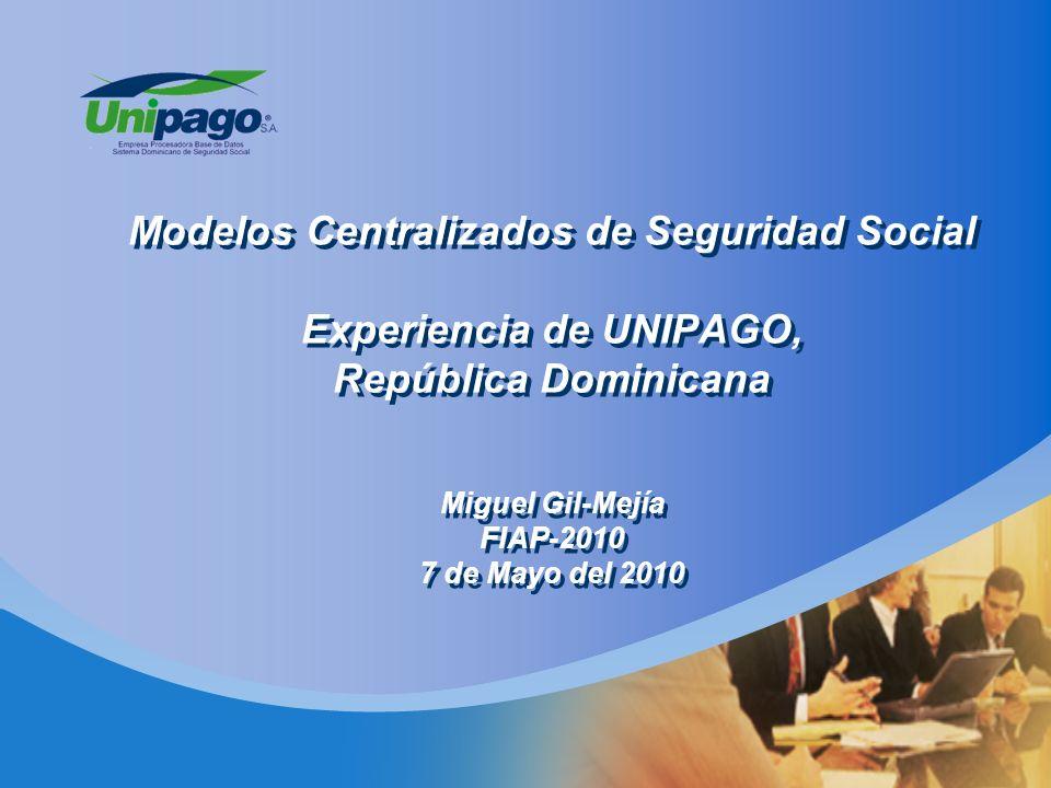 Modelos Centralizados de Seguridad Social Experiencia de UNIPAGO, República Dominicana Miguel Gil-Mejía FIAP-2010 7 de Mayo del 2010