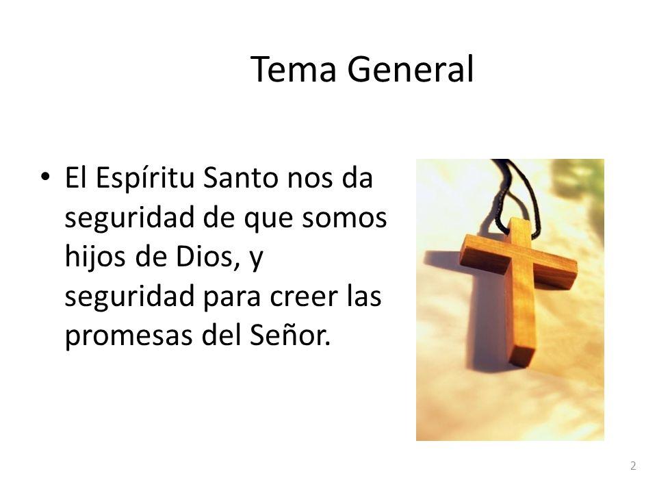 Tema General El Espíritu Santo nos da seguridad de que somos hijos de Dios, y seguridad para creer las promesas del Señor.
