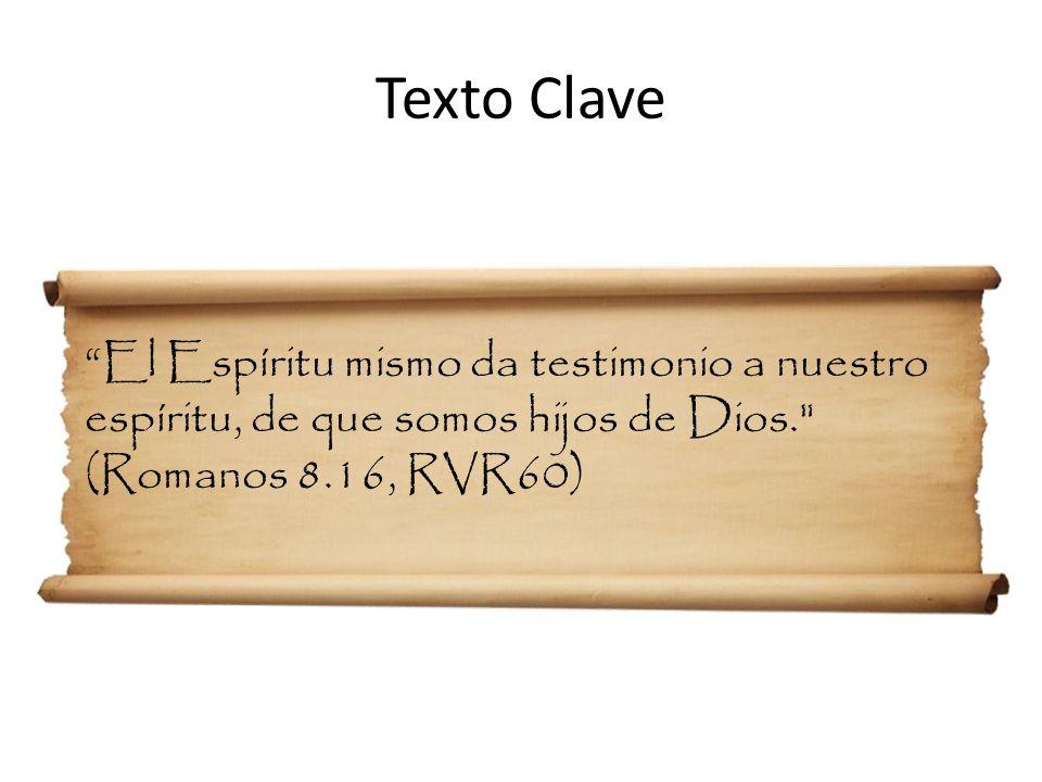 Texto Clave El Espíritu mismo da testimonio a nuestro espíritu, de que somos hijos de Dios. (Romanos 8.16, RVR60)
