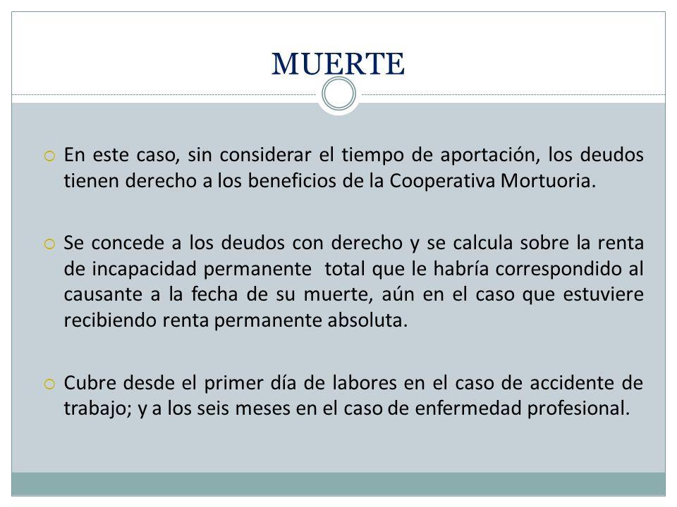 MUERTE En este caso, sin considerar el tiempo de aportación, los deudos tienen derecho a los beneficios de la Cooperativa Mortuoria.