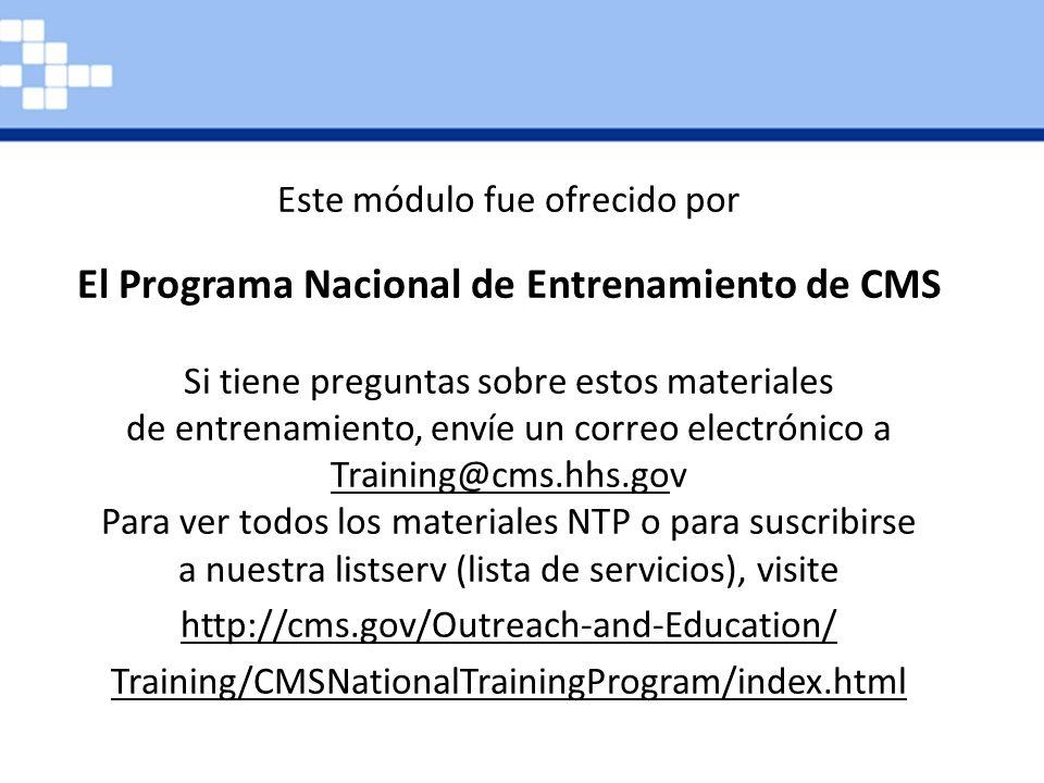 Este módulo de capacitación es proporcionado por el Programa de Capacitación Nacional CMS. Si tiene preguntas sobre los productos de capacitación, envíe un correo electrónico a training@cms.hhs.gov. Para ver todos los materiales del Programa Nacional de Capacitación CMS disponibles o para suscribirse a nuestra lista de correos electrónicos, visite www.cms.gov/Outreach-and- Education/Training/ CMSNationalTrainingProgram.