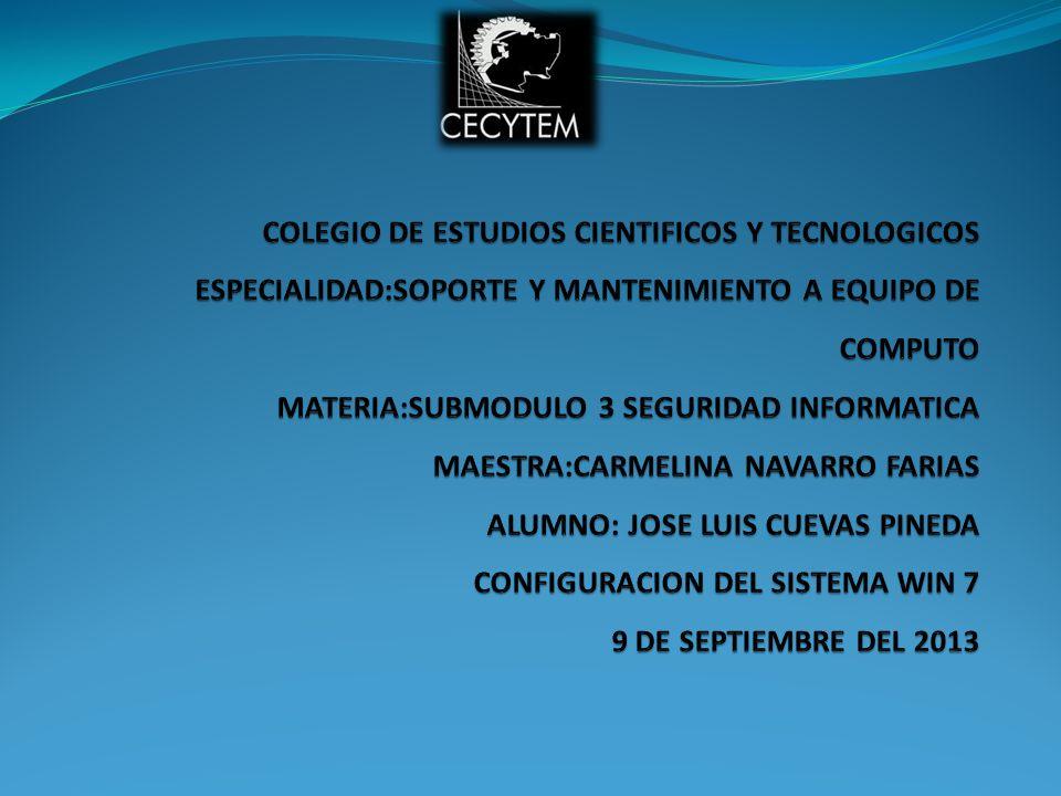 COLEGIO DE ESTUDIOS CIENTIFICOS Y TECNOLOGICOS ESPECIALIDAD:SOPORTE Y MANTENIMIENTO A EQUIPO DE COMPUTO MATERIA:SUBMODULO 3 SEGURIDAD INFORMATICA MAESTRA:CARMELINA NAVARRO FARIAS ALUMNO: JOSE LUIS CUEVAS PINEDA CONFIGURACION DEL SISTEMA WIN 7 9 DE SEPTIEMBRE DEL 2013