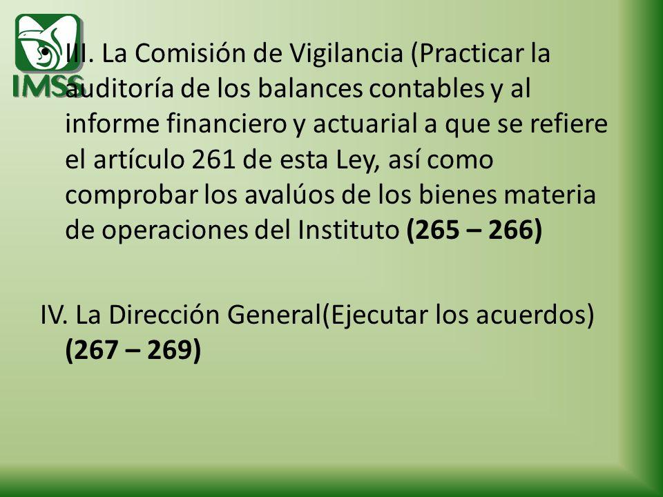III. La Comisión de Vigilancia (Practicar la auditoría de los balances contables y al informe financiero y actuarial a que se refiere el artículo 261 de esta Ley, así como comprobar los avalúos de los bienes materia de operaciones del Instituto (265 – 266)