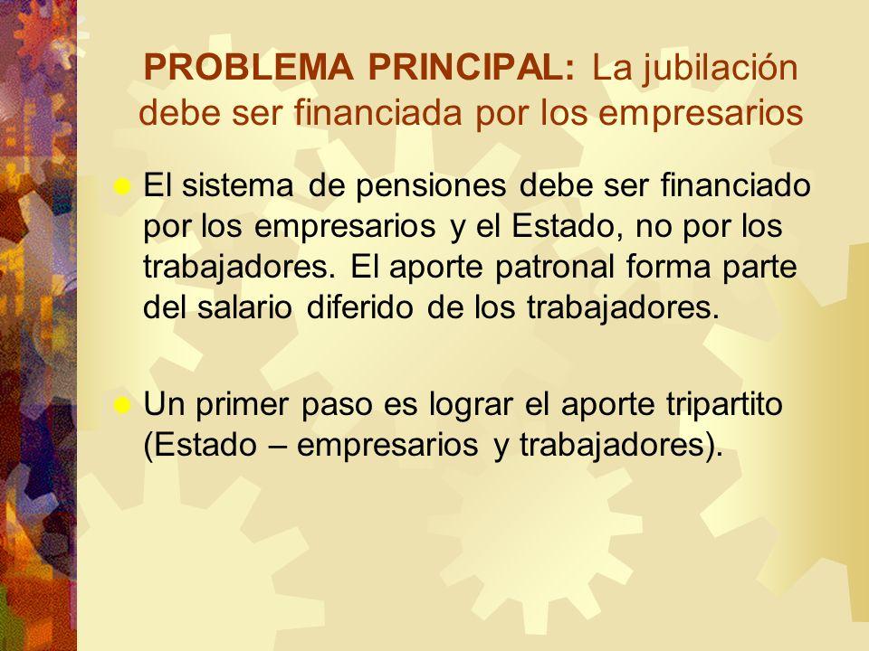 PROBLEMA PRINCIPAL: La jubilación debe ser financiada por los empresarios