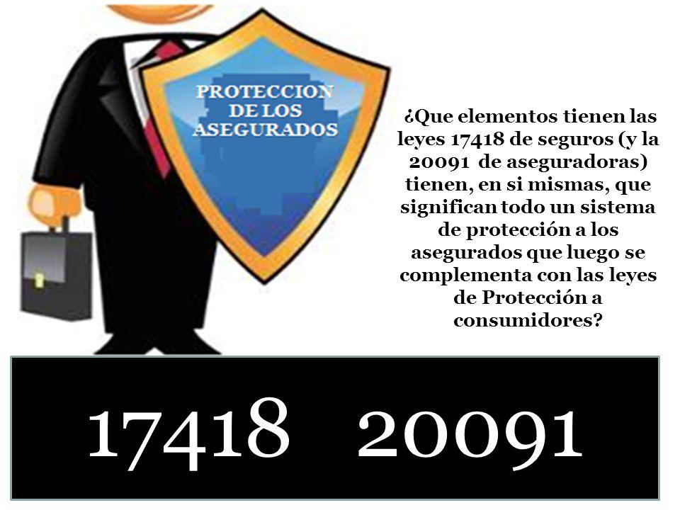 ¿Que elementos tienen las leyes 17418 de seguros (y la 20091 de aseguradoras) tienen, en si mismas, que significan todo un sistema de protección a los asegurados que luego se complementa con las leyes de Protección a consumidores