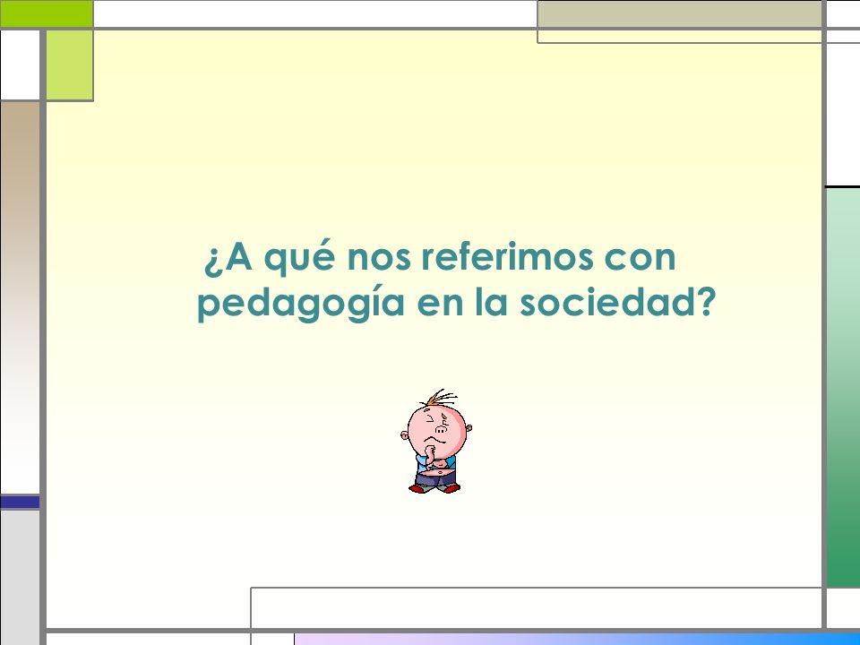 ¿A qué nos referimos con pedagogía en la sociedad