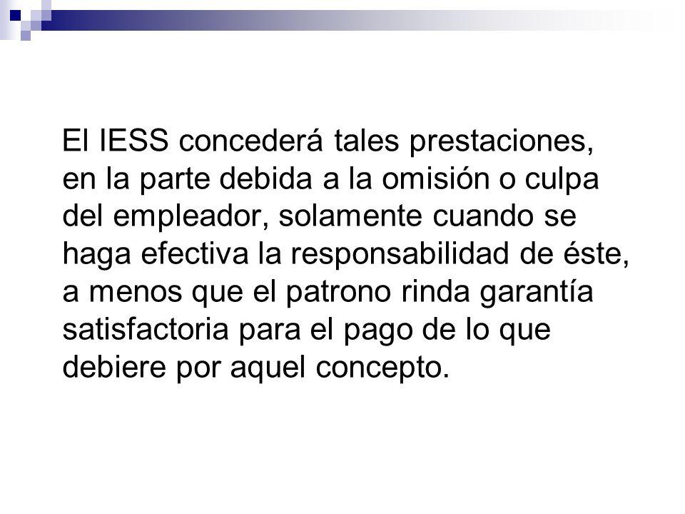 El IESS concederá tales prestaciones, en la parte debida a la omisión o culpa del empleador, solamente cuando se haga efectiva la responsabilidad de éste, a menos que el patrono rinda garantía satisfactoria para el pago de lo que debiere por aquel concepto.