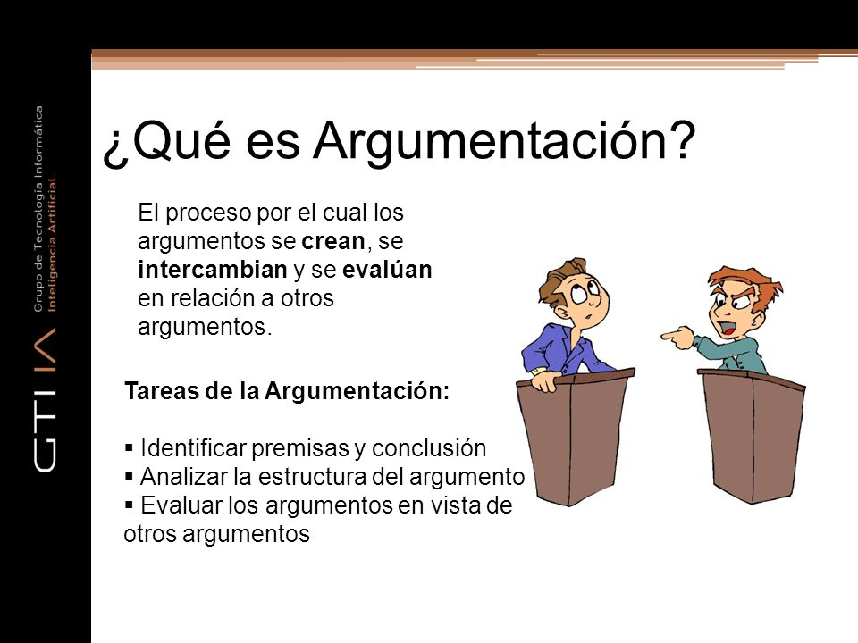 ¿Qué es Argumentación El proceso por el cual los argumentos se crean, se intercambian y se evalúan en relación a otros argumentos.