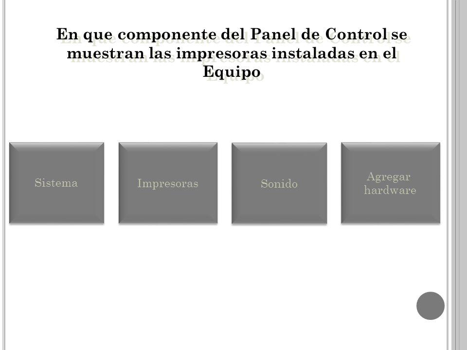 En que componente del Panel de Control se muestran las impresoras instaladas en el Equipo