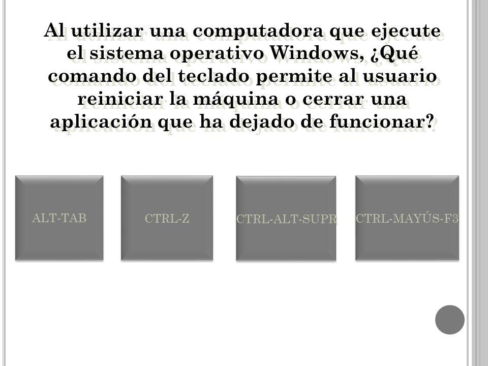 Al utilizar una computadora que ejecute el sistema operativo Windows, ¿Qué comando del teclado permite al usuario reiniciar la máquina o cerrar una aplicación que ha dejado de funcionar