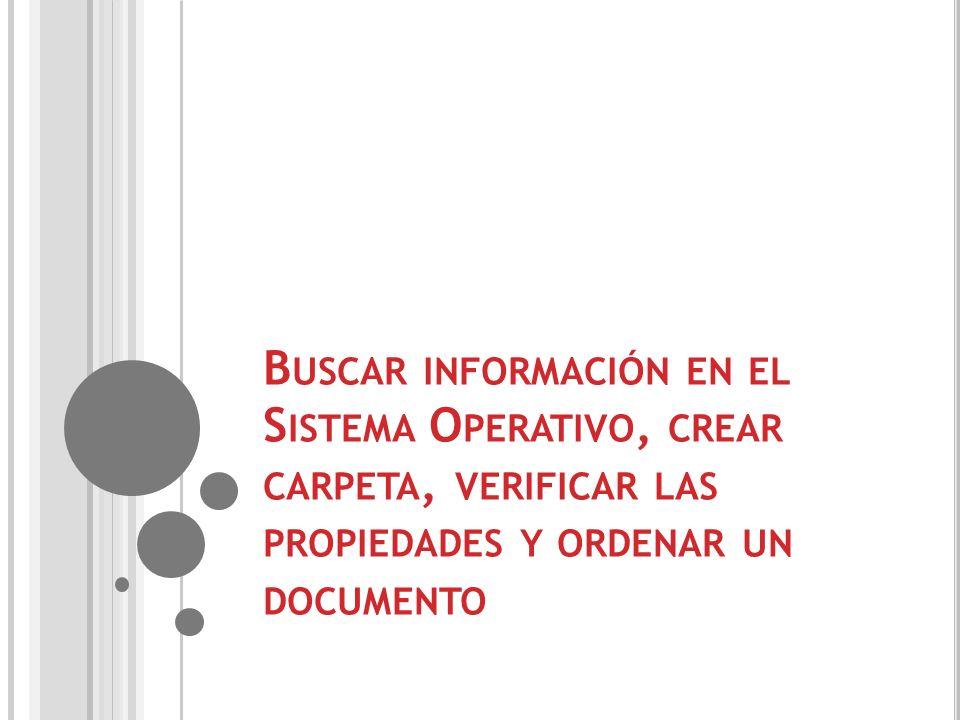 Buscar información en el Sistema Operativo, crear carpeta, verificar las propiedades y ordenar un documento