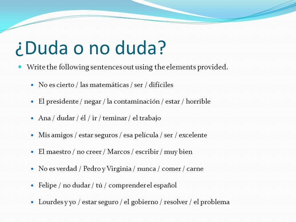¿Duda o no duda Write the following sentences out using the elements provided. No es cierto / las matemáticas / ser / difíciles.