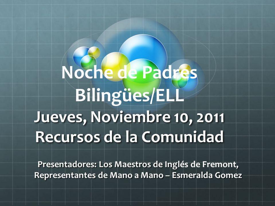 Noche de Padres Bilingües/ELL Jueves, Noviembre 10, 2011 Recursos de la Comunidad