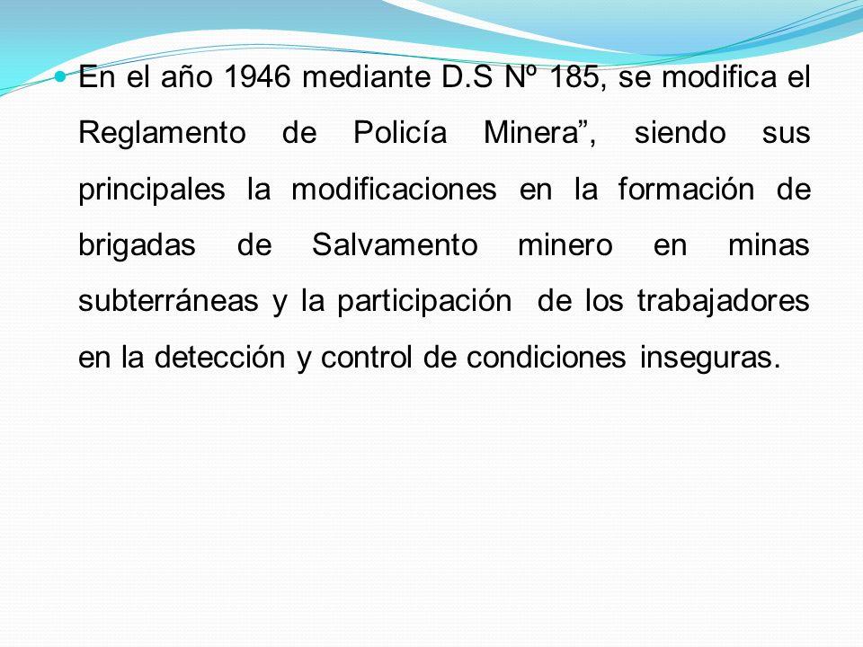 En el año 1946 mediante D.S Nº 185, se modifica el Reglamento de Policía Minera , siendo sus principales la modificaciones en la formación de brigadas de Salvamento minero en minas subterráneas y la participación de los trabajadores en la detección y control de condiciones inseguras.