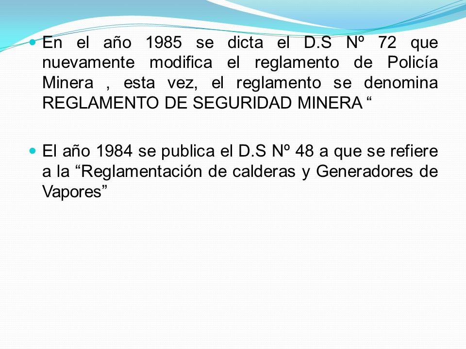 En el año 1985 se dicta el D.S Nº 72 que nuevamente modifica el reglamento de Policía Minera , esta vez, el reglamento se denomina REGLAMENTO DE SEGURIDAD MINERA