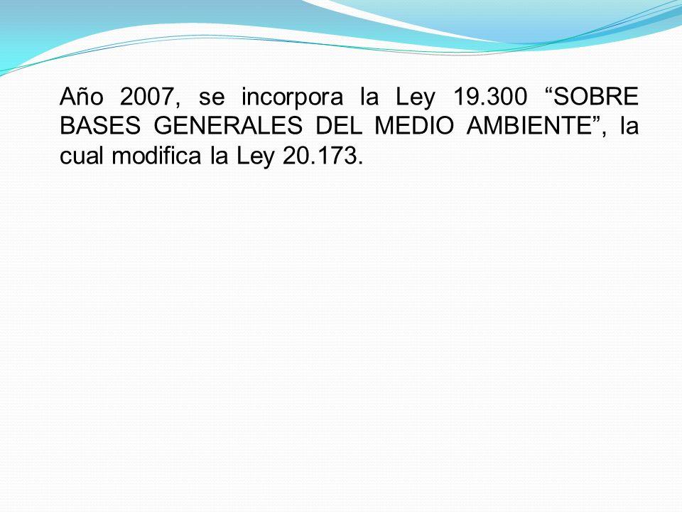 Año 2007, se incorpora la Ley 19.300 SOBRE BASES GENERALES DEL MEDIO AMBIENTE , la cual modifica la Ley 20.173.