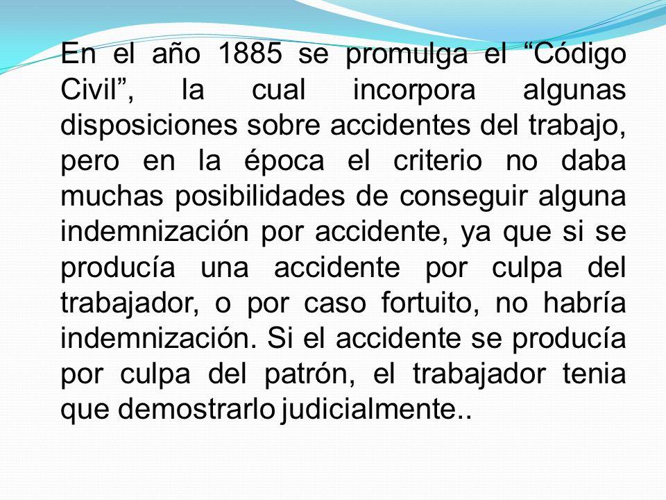En el año 1885 se promulga el Código Civil , la cual incorpora algunas disposiciones sobre accidentes del trabajo, pero en la época el criterio no daba muchas posibilidades de conseguir alguna indemnización por accidente, ya que si se producía una accidente por culpa del trabajador, o por caso fortuito, no habría indemnización.