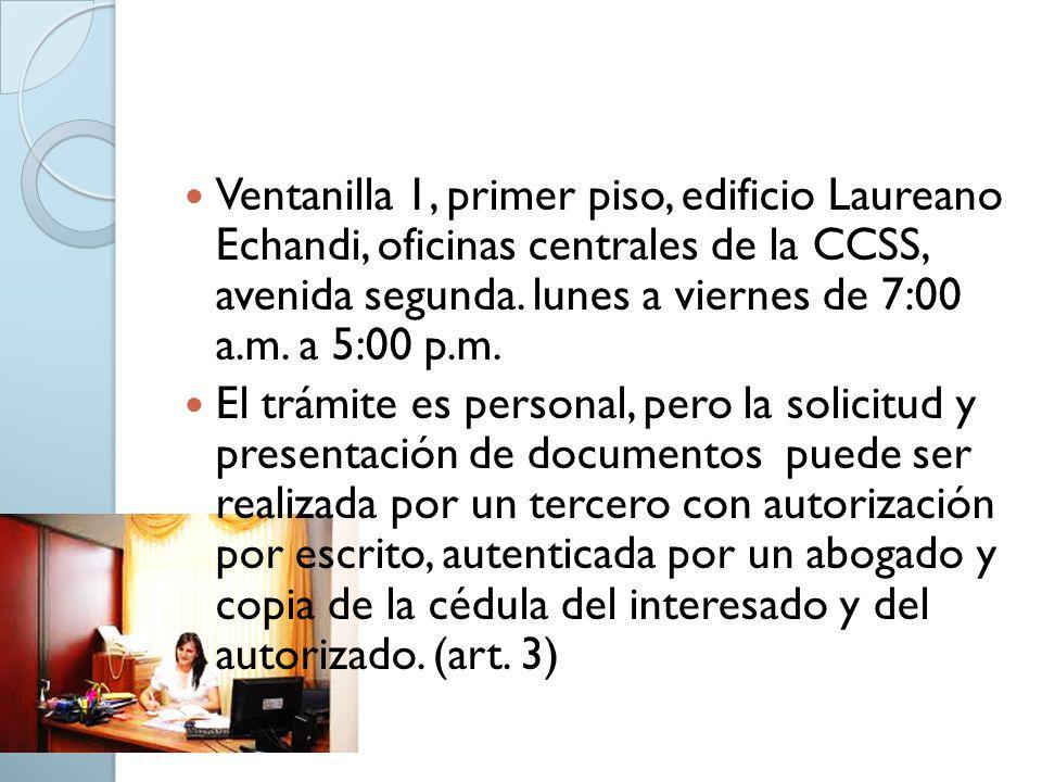 Ventanilla 1, primer piso, edificio Laureano Echandi, oficinas centrales de la CCSS, avenida segunda. lunes a viernes de 7:00 a.m. a 5:00 p.m.