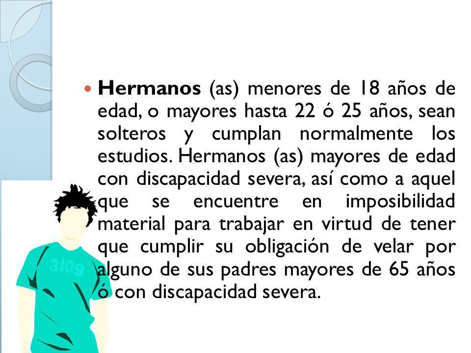 Hermanos (as) menores de 18 años de edad, o mayores hasta 22 ó 25 años, sean solteros y cumplan normalmente los estudios.