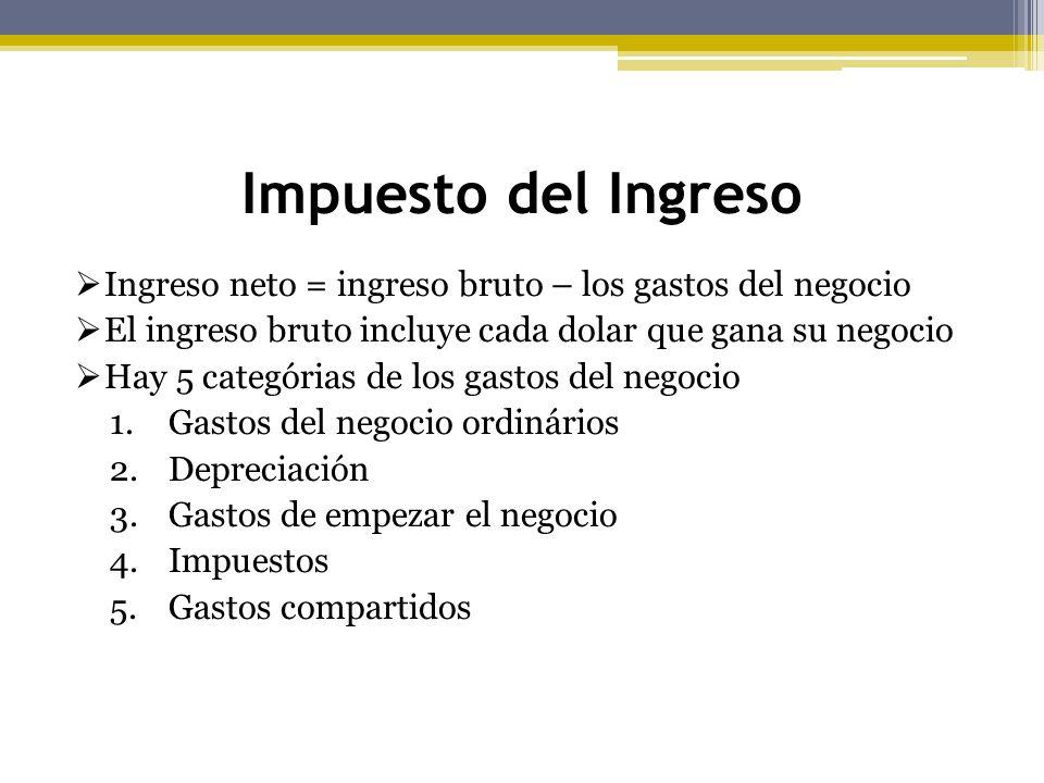 Impuesto del Ingreso Ingreso neto = ingreso bruto – los gastos del negocio. El ingreso bruto incluye cada dolar que gana su negocio.