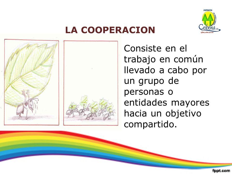 LA COOPERACION Consiste en el trabajo en común llevado a cabo por un grupo de personas o entidades mayores hacia un objetivo compartido.