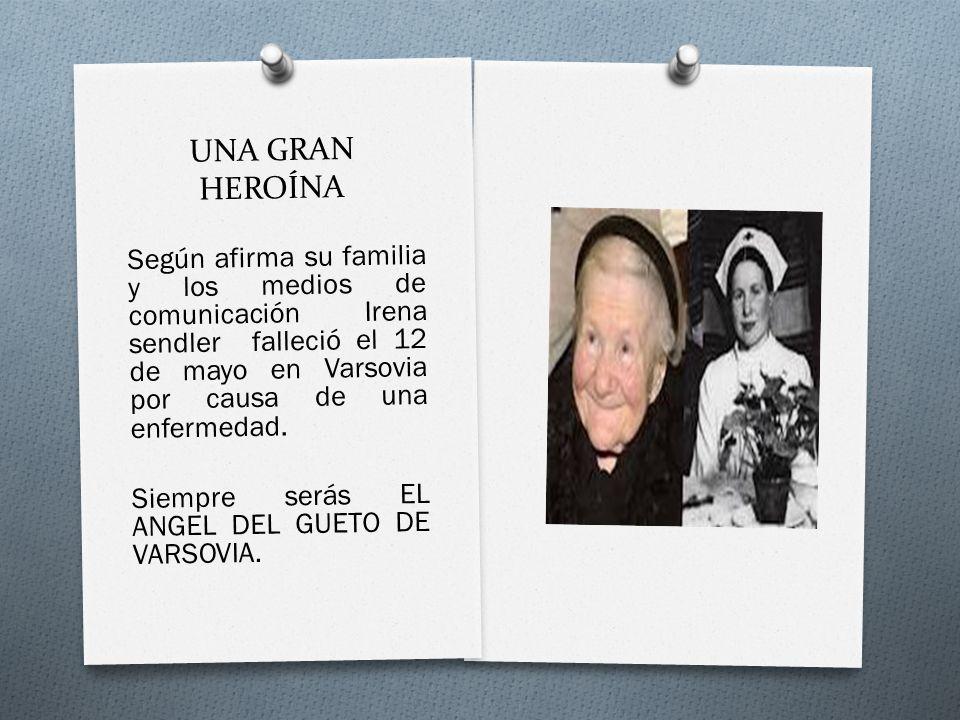 UNA GRAN HEROÍNA Según afirma su familia y los medios de comunicación Irena sendler falleció el 12 de mayo en Varsovia por causa de una enfermedad.