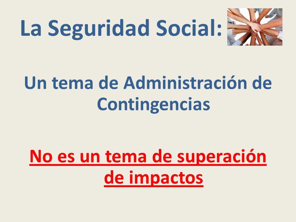 La Seguridad Social: Un tema de Administración de Contingencias No es un tema de superación de impactos
