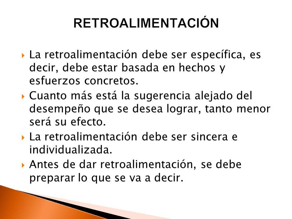 RETROALIMENTACIÓN La retroalimentación debe ser específica, es decir, debe estar basada en hechos y esfuerzos concretos.
