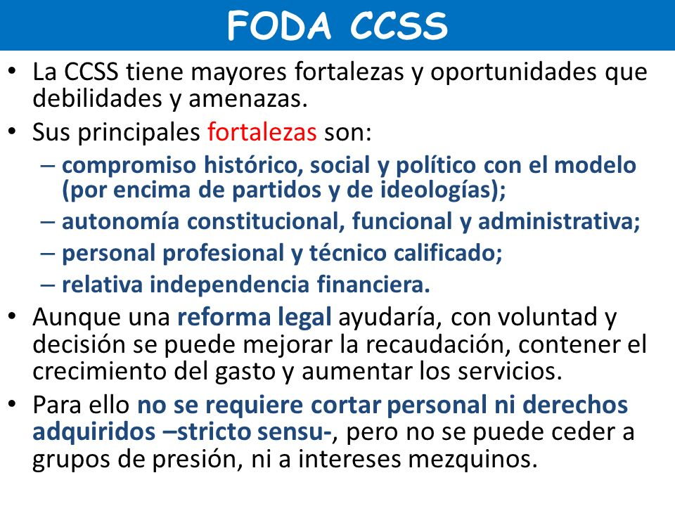 FODA CCSS La CCSS tiene mayores fortalezas y oportunidades que debilidades y amenazas. Sus principales fortalezas son: