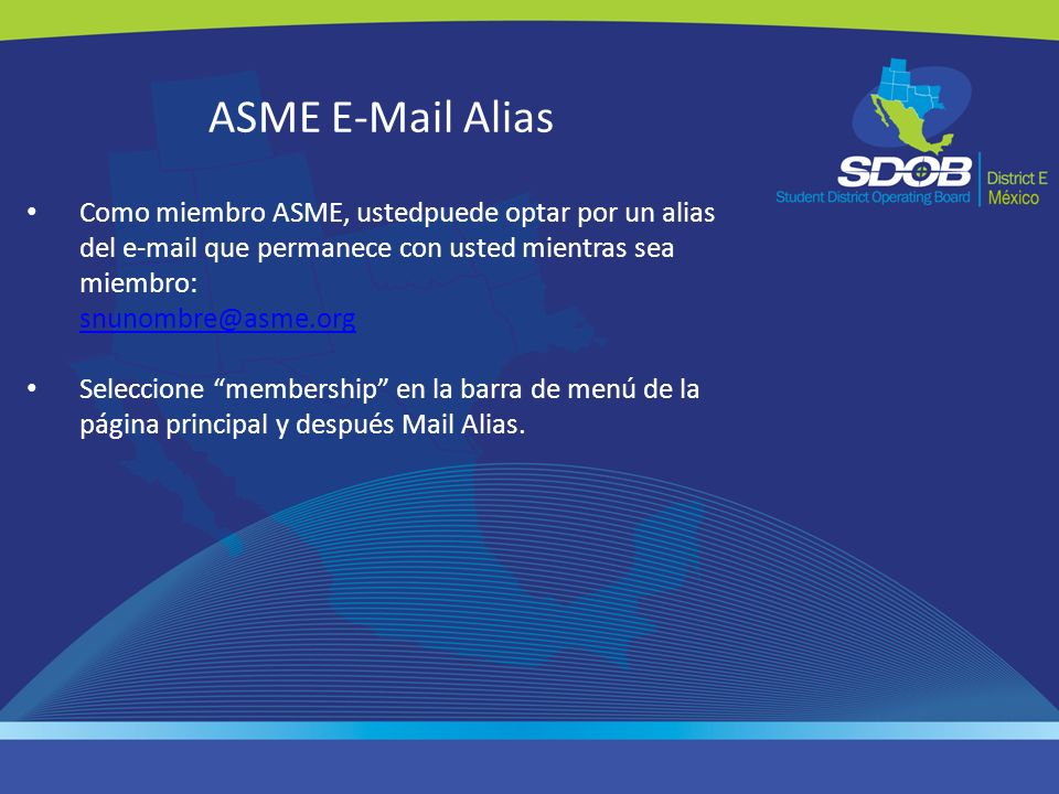 ASME E-Mail Alias Como miembro ASME, ustedpuede optar por un alias del e-mail que permanece con usted mientras sea miembro: snunombre@asme.org.